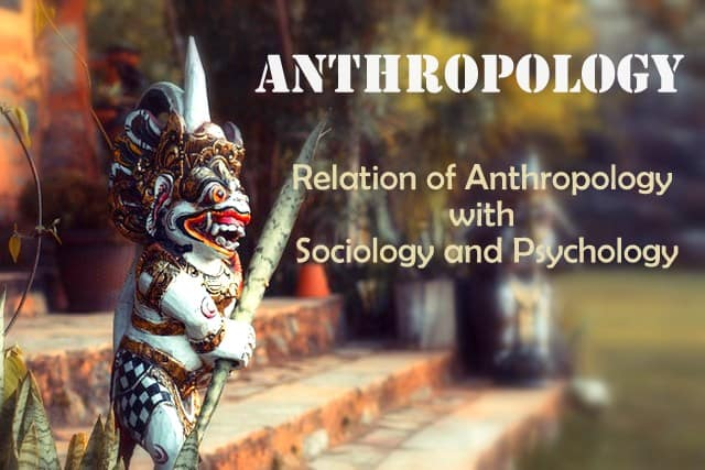 What is Anthropology? Relation of Anthropology with Sociology and Psychology.